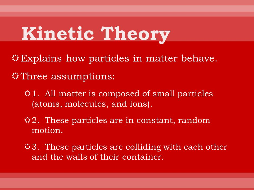 Kinetic Theory Explains how particles in matter behave.