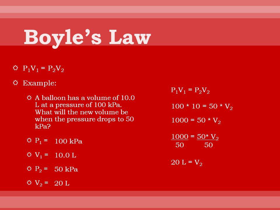 Boyle's Law P1V1 = P2V2 Example: P1V1 = P2V2 100 * 10 = 50 * V2
