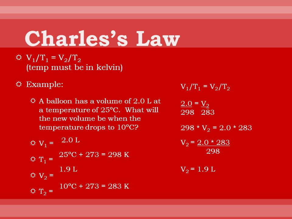 Charles's Law V1/T1 = V2/T2 (temp must be in kelvin) Example: