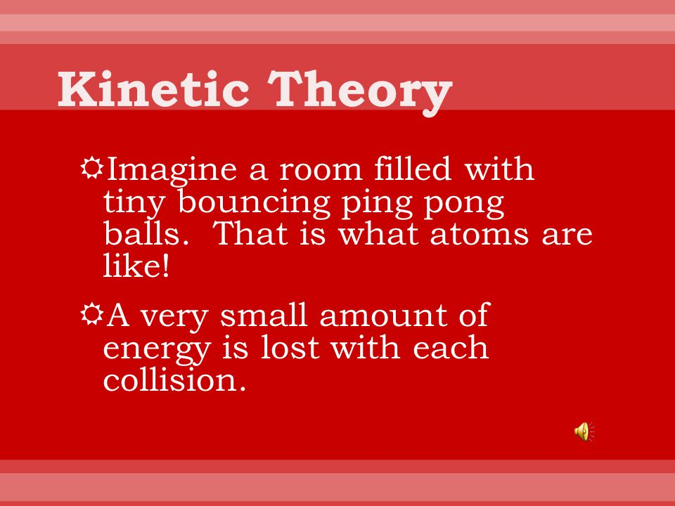 Kinetic Theory Imagine a room filled with tiny bouncing ping pong balls. That is what atoms are like!