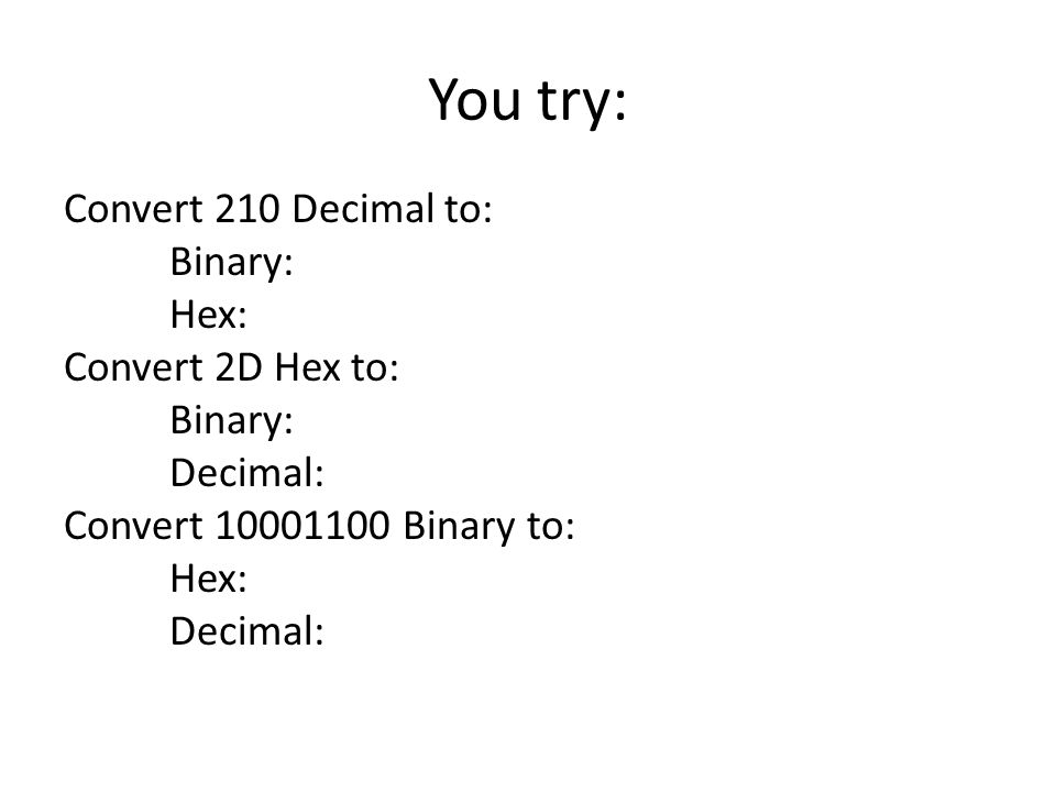 You try: Convert 210 Decimal to: Binary: Hex: Convert 2D Hex to: Decimal: Convert 10001100 Binary to: