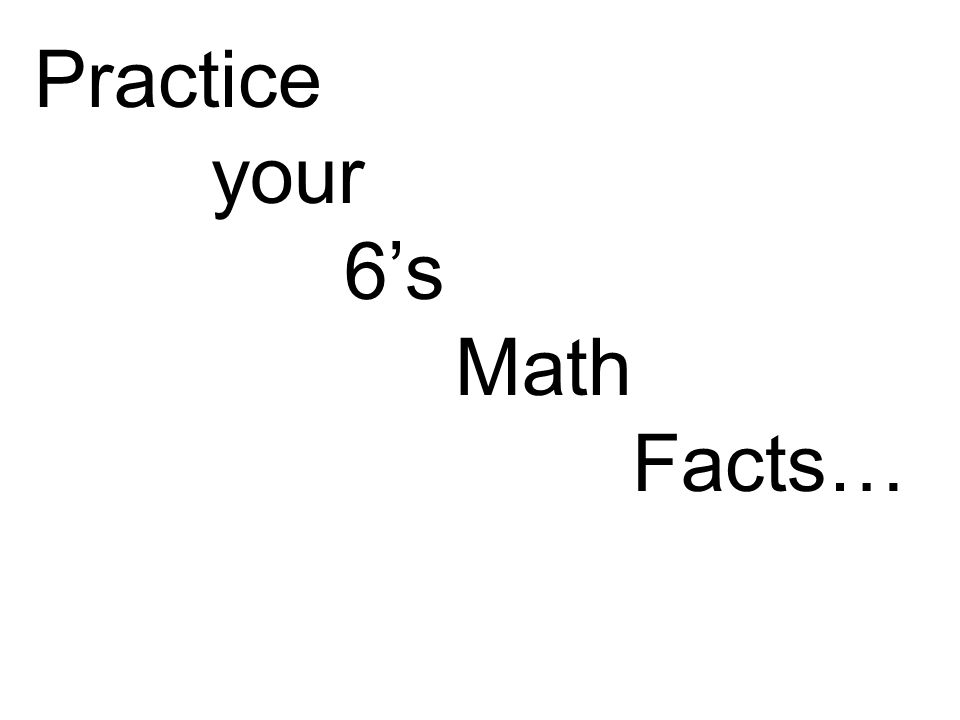 Practice your 6's Math Facts…