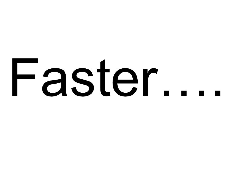 Faster….