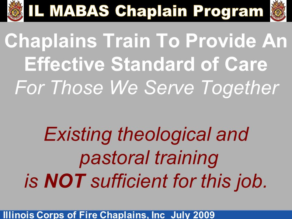 Chaplains Train To Provide An Effective Standard of Care For Those We Serve Together Existing theological and pastoral training is NOT sufficient for this job.