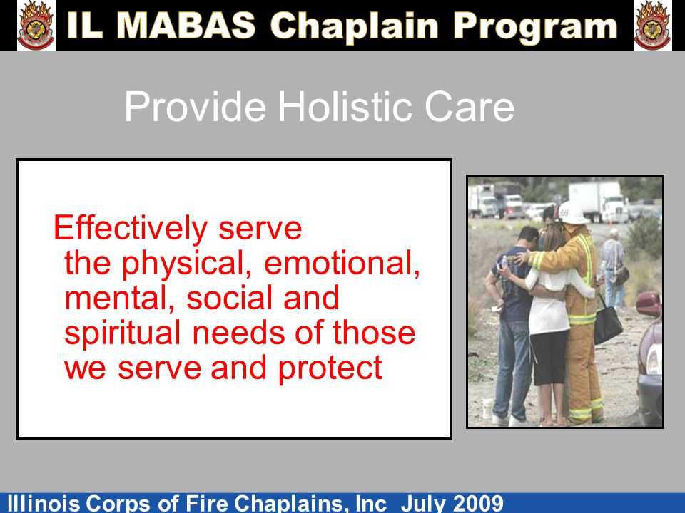 Provide Holistic Care Effectively serve the physical, emotional, mental, social and spiritual needs of those we serve and protect.