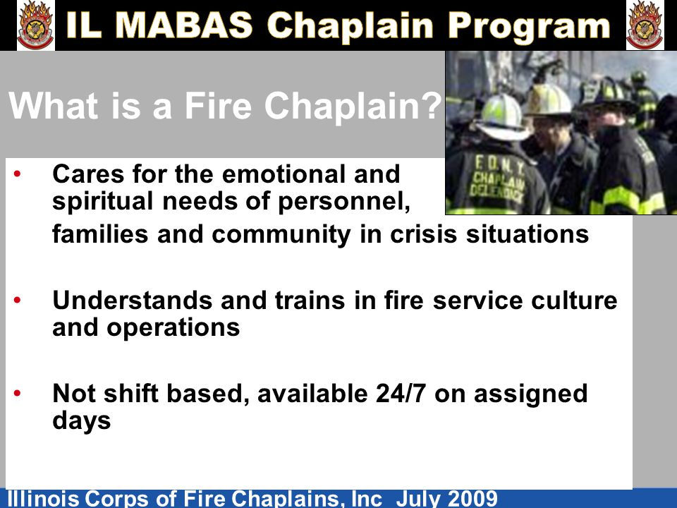 What is a Fire Chaplain Cares for the emotional and spiritual needs of personnel, families and community in crisis situations.