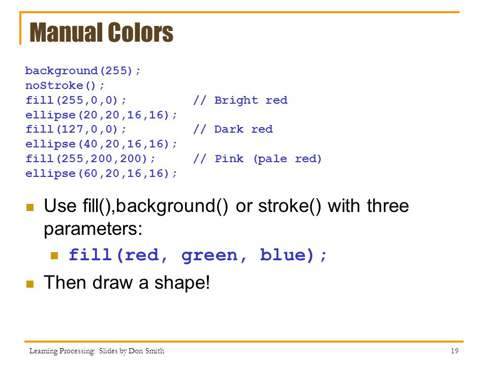 Manual Colors background(255); noStroke(); fill(255,0,0); // Bright red ellipse(20,20,16,16);