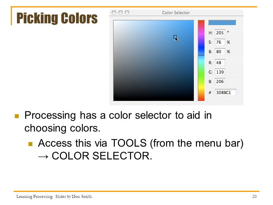 Picking Colors Processing has a color selector to aid in choosing colors. Access this via TOOLS (from the menu bar) → COLOR SELECTOR.