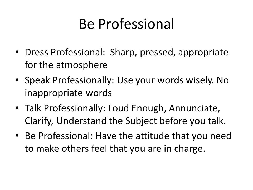 Be Professional Dress Professional: Sharp, pressed, appropriate for the atmosphere.