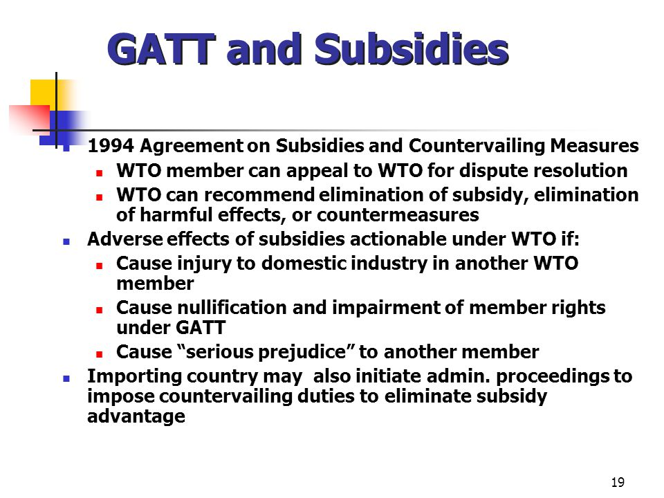 GATT and Subsidies 1994 Agreement on Subsidies and Countervailing Measures. WTO member can appeal to WTO for dispute resolution.