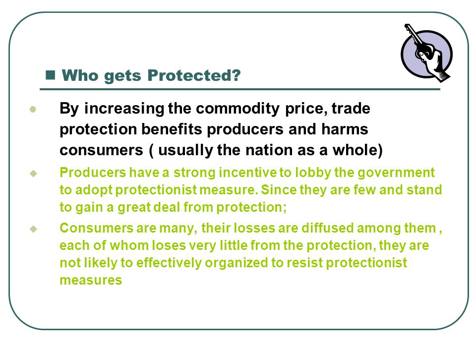 Who gets Protected By increasing the commodity price, trade protection benefits producers and harms consumers ( usually the nation as a whole)