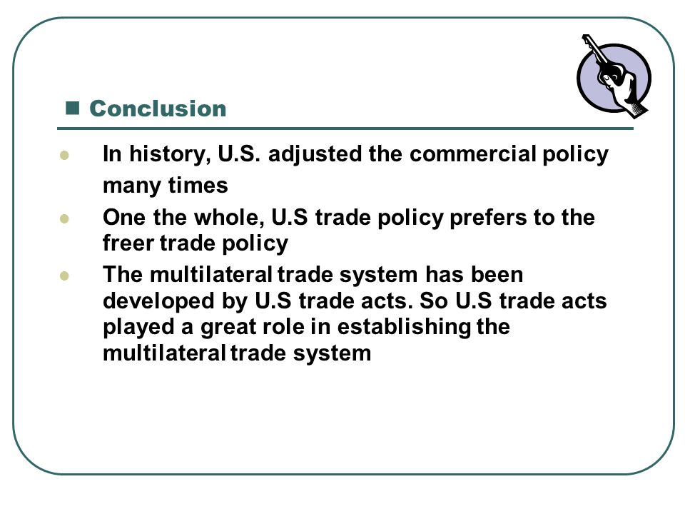 Conclusion In history, U.S. adjusted the commercial policy. many times. One the whole, U.S trade policy prefers to the freer trade policy.