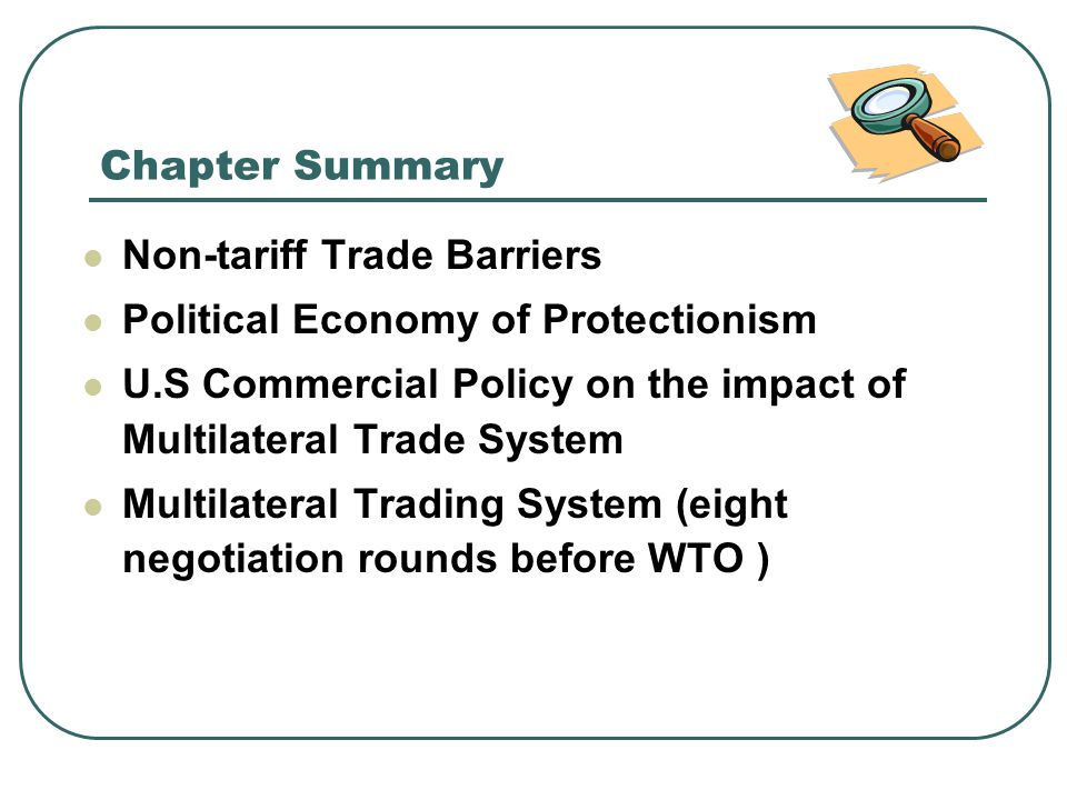 Chapter Summary Non-tariff Trade Barriers. Political Economy of Protectionism. U.S Commercial Policy on the impact of Multilateral Trade System.