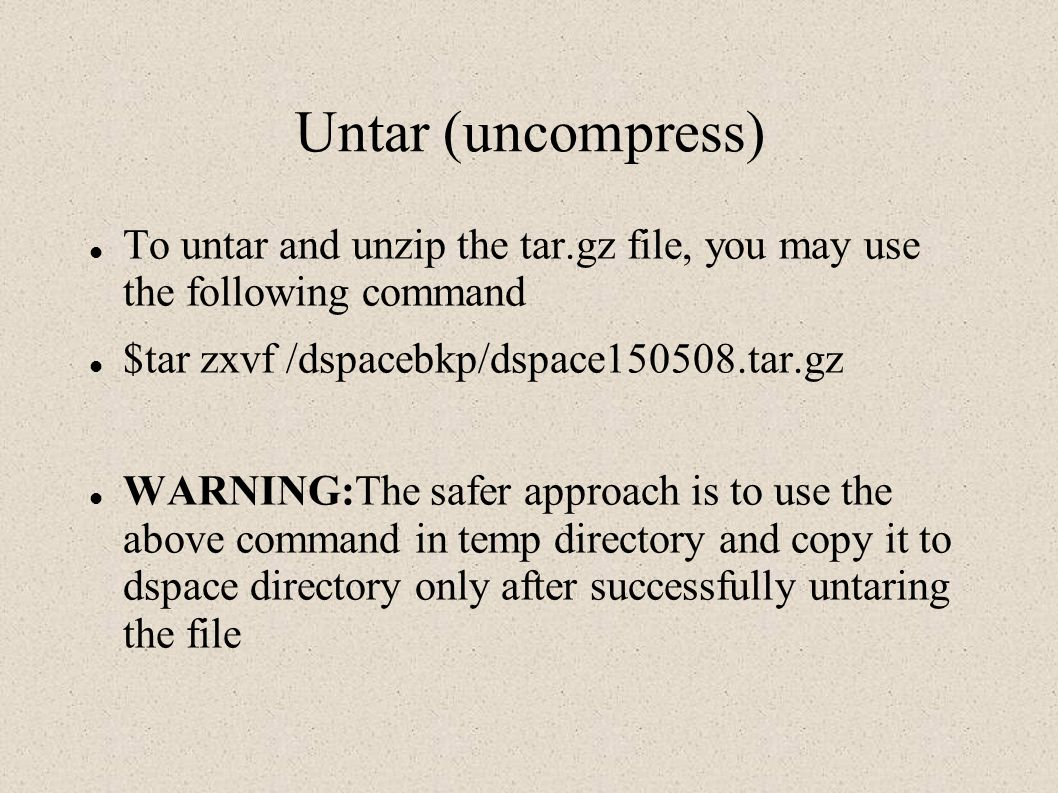 Untar (uncompress) To untar and unzip the tar.gz file, you may use the following command. $tar zxvf /dspacebkp/dspace150508.tar.gz.