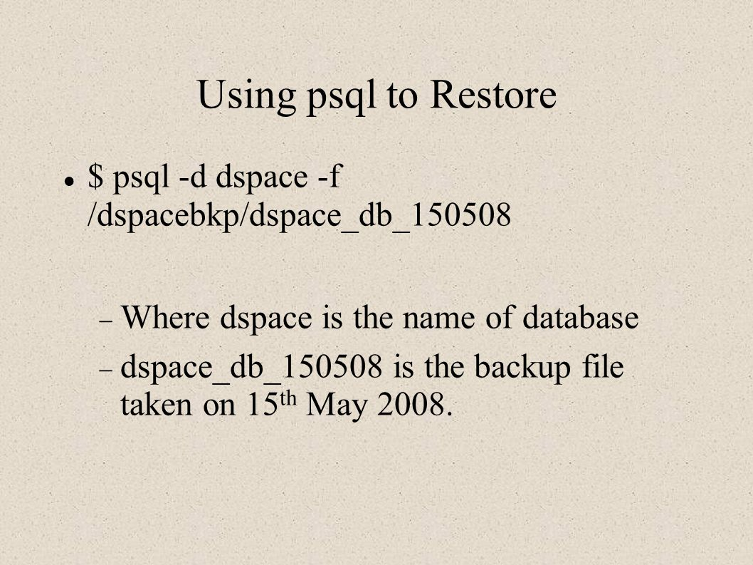 Using psql to Restore $ psql -d dspace -f /dspacebkp/dspace_db_150508