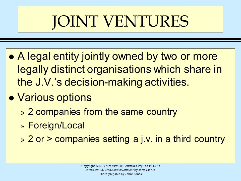 JOINT VENTURES A legal entity jointly owned by two or more legally distinct organisations which share in the J.V.'s decision-making activities.