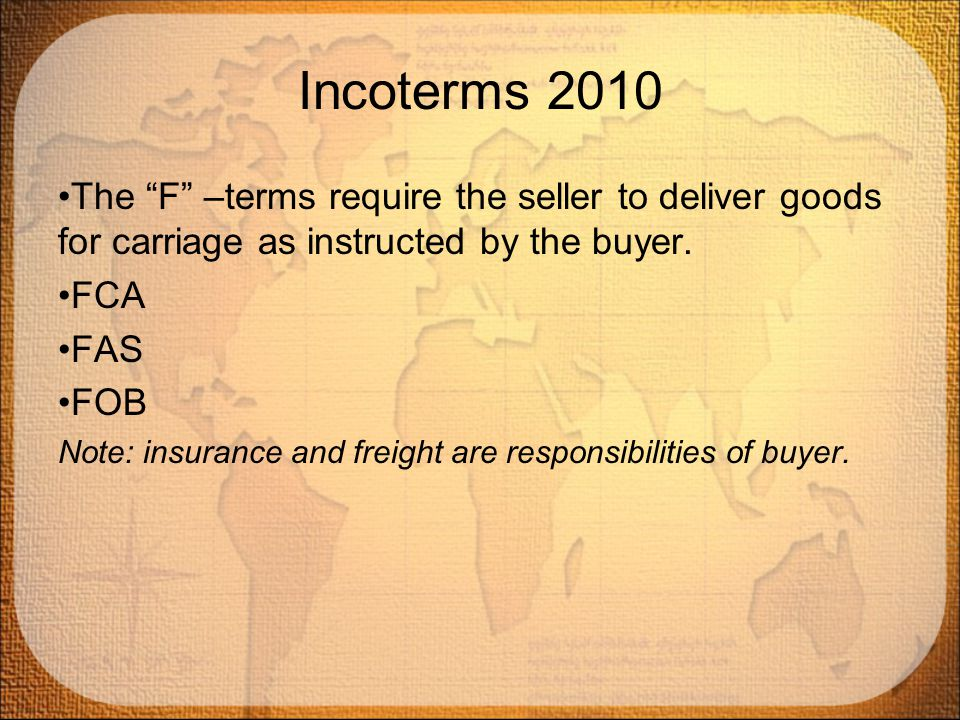 Incoterms 2010 The F –terms require the seller to deliver goods for carriage as instructed by the buyer.