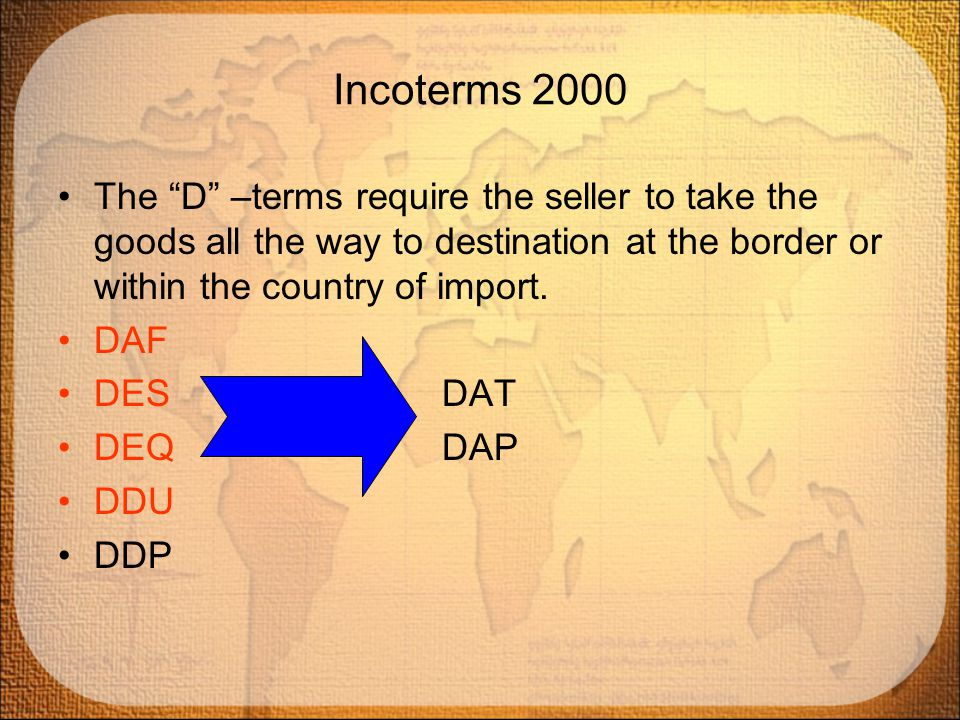 Incoterms 2000 The D –terms require the seller to take the goods all the way to destination at the border or within the country of import.