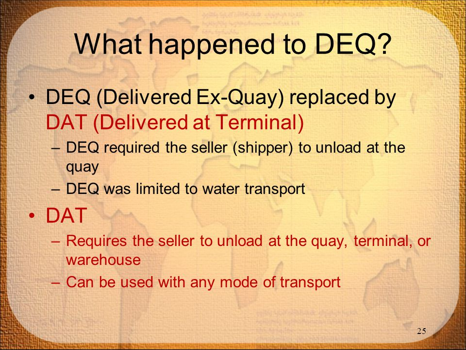 What happened to DEQ DEQ (Delivered Ex-Quay) replaced by DAT (Delivered at Terminal) DEQ required the seller (shipper) to unload at the quay.