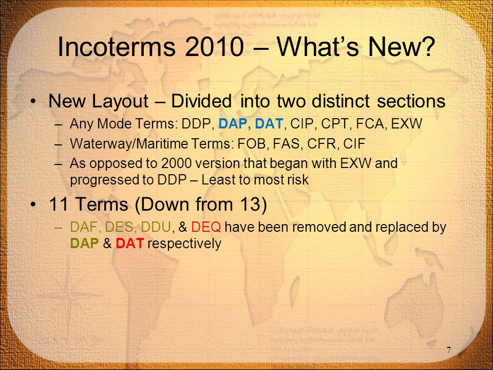 Incoterms 2010 – What's New New Layout – Divided into two distinct sections. Any Mode Terms: DDP, DAP, DAT, CIP, CPT, FCA, EXW.