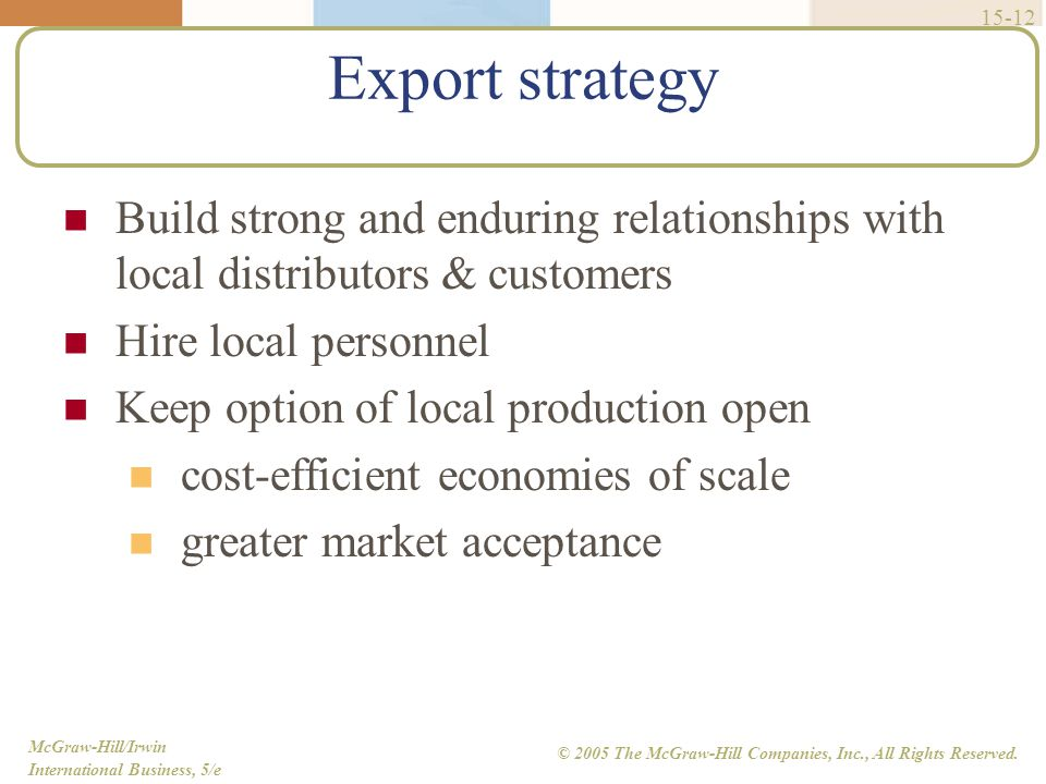 Export strategy Build strong and enduring relationships with local distributors & customers. Hire local personnel.