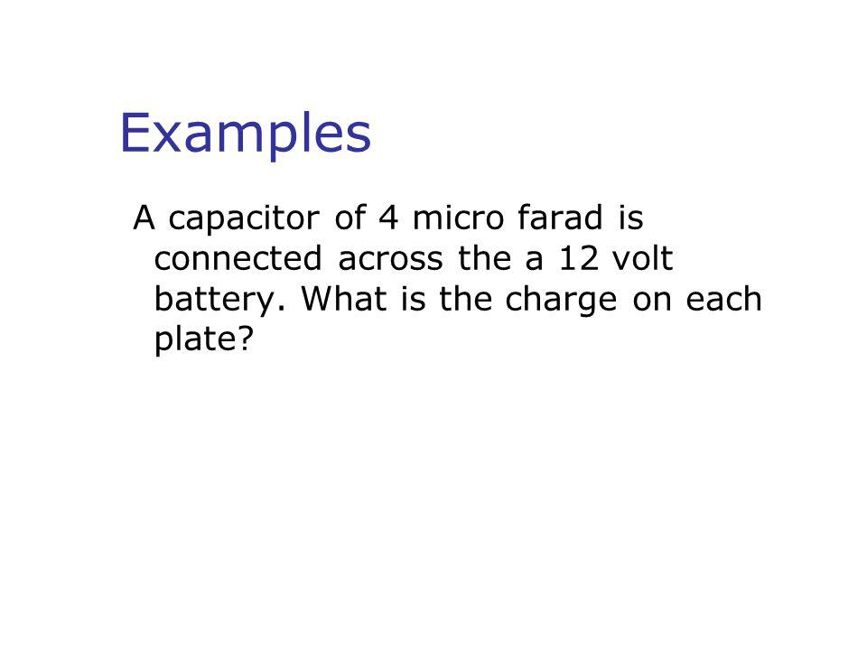Examples A capacitor of 4 micro farad is connected across the a 12 volt battery.