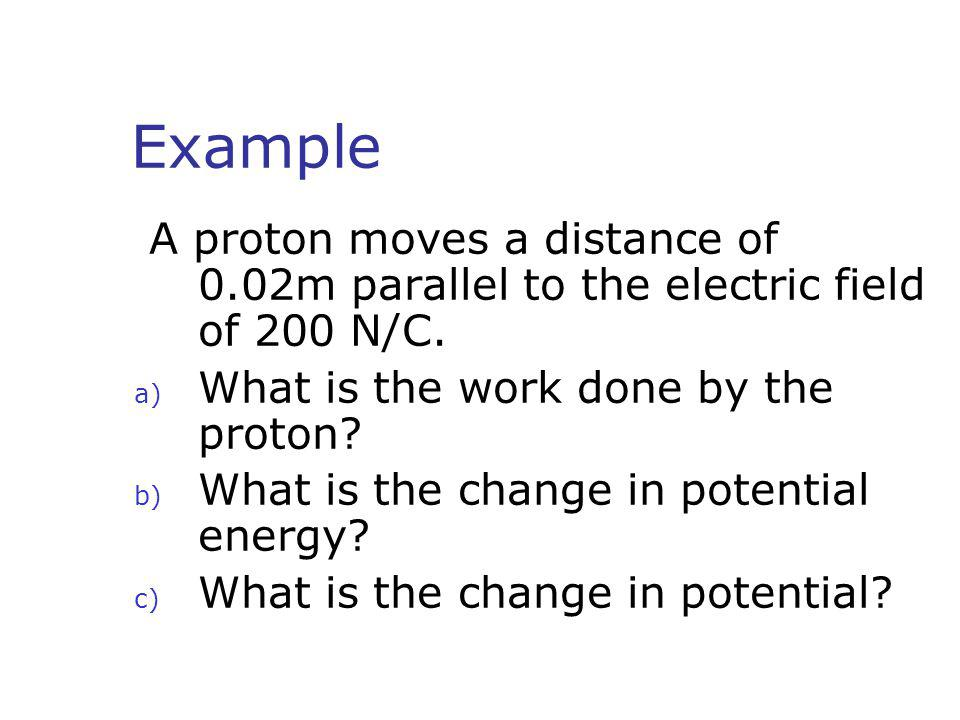 Example A proton moves a distance of 0.02m parallel to the electric field of 200 N/C. What is the work done by the proton
