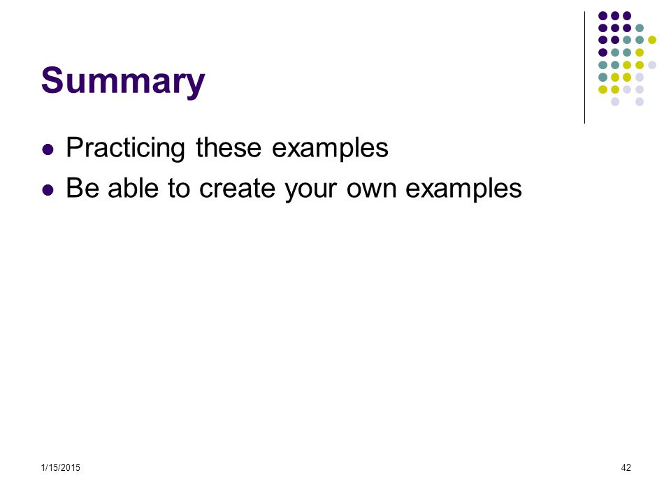 Summary Practicing these examples Be able to create your own examples