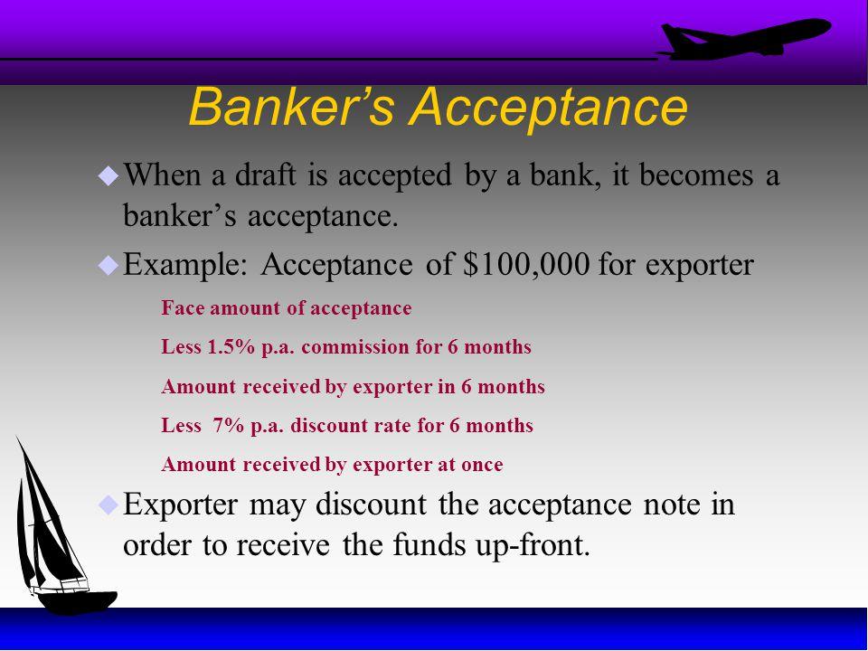 Banker's Acceptance When a draft is accepted by a bank, it becomes a banker's acceptance. Example: Acceptance of $100,000 for exporter.