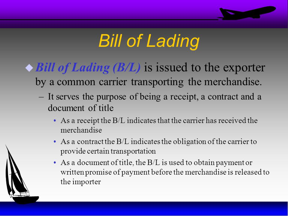 Bill of Lading Bill of Lading (B/L) is issued to the exporter by a common carrier transporting the merchandise.