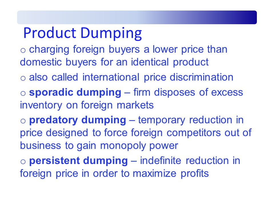 Product Dumping charging foreign buyers a lower price than domestic buyers for an identical product.