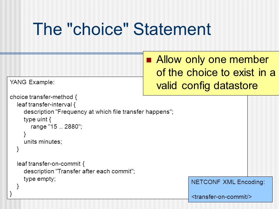 The choice Statement Allow only one member of the choice to exist in a valid config datastore. YANG Example: