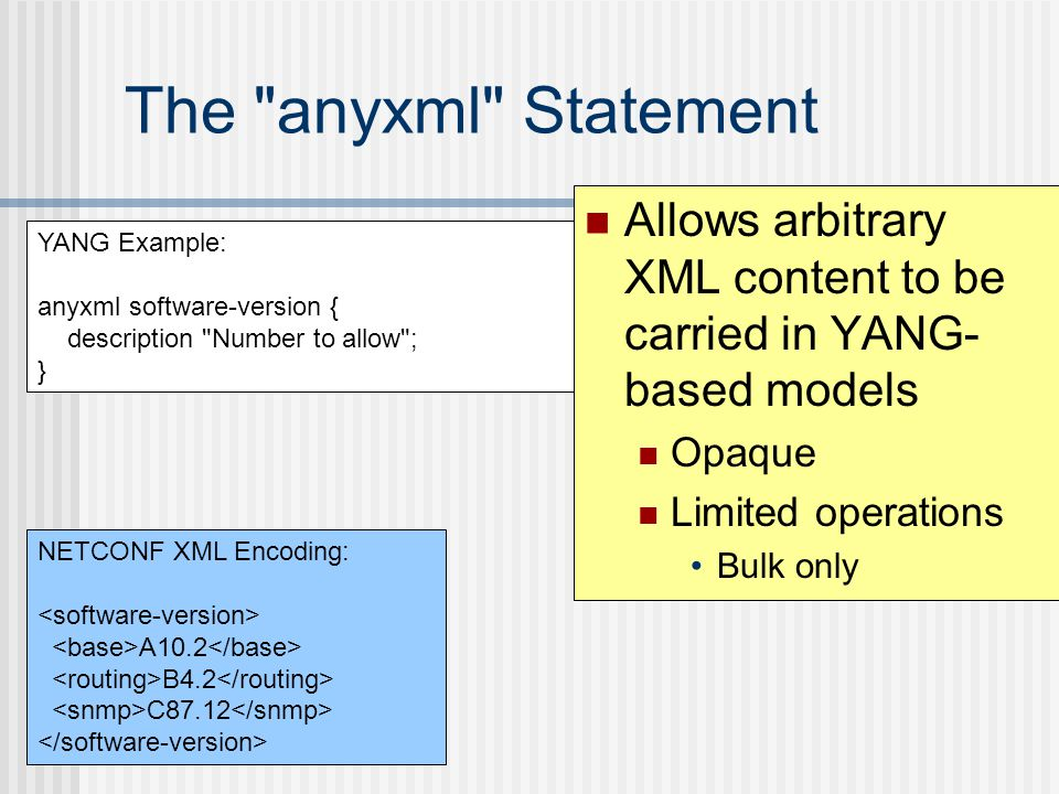The anyxml Statement Allows arbitrary XML content to be carried in YANG-based models. Opaque. Limited operations.