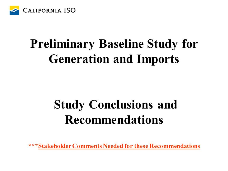 Preliminary Baseline Study for Generation and Imports Study Conclusions and Recommendations ***Stakeholder Comments Needed for these Recommendations