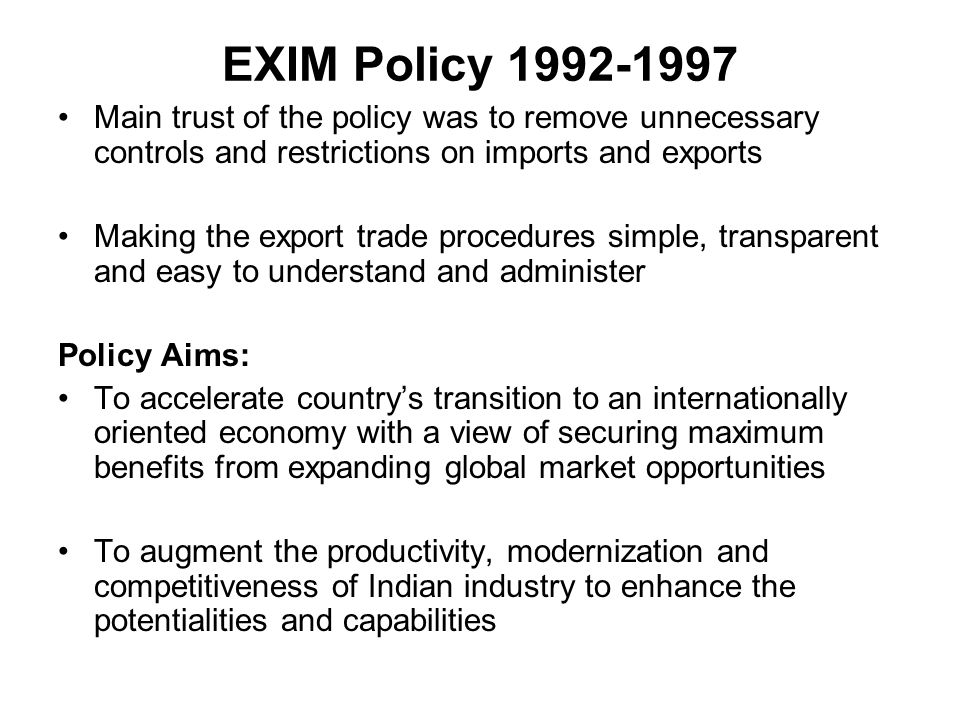 EXIM Policy 1992-1997 Main trust of the policy was to remove unnecessary controls and restrictions on imports and exports.