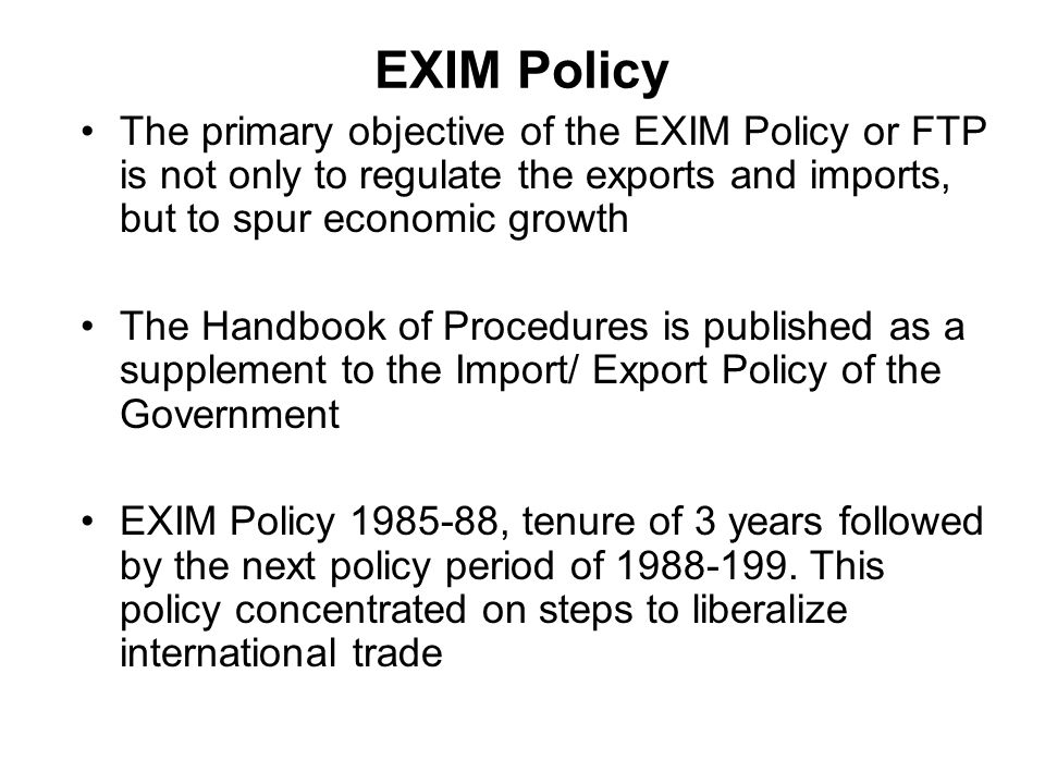 EXIM Policy The primary objective of the EXIM Policy or FTP is not only to regulate the exports and imports, but to spur economic growth.