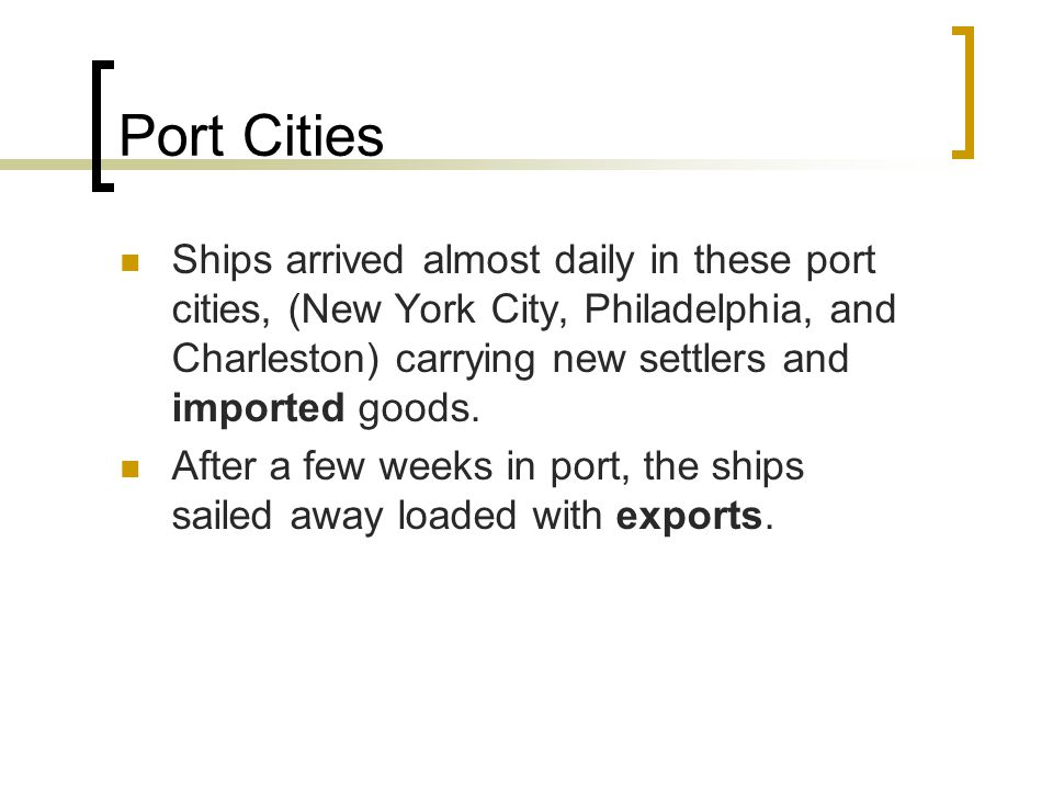 Port Cities Ships arrived almost daily in these port cities, (New York City, Philadelphia, and Charleston) carrying new settlers and imported goods.