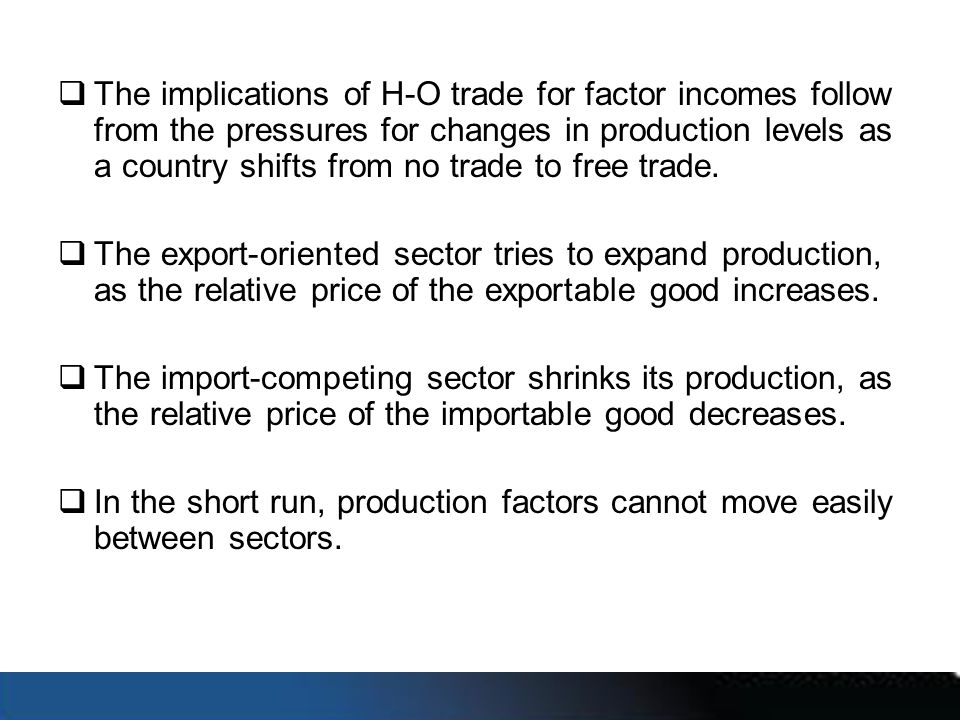 The implications of H-O trade for factor incomes follow from the pressures for changes in production levels as a country shifts from no trade to free trade.