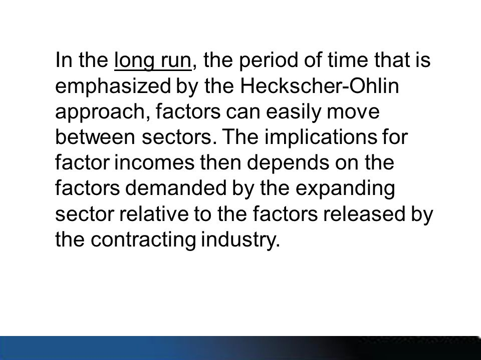In the long run, the period of time that is emphasized by the Heckscher-Ohlin approach, factors can easily move between sectors.