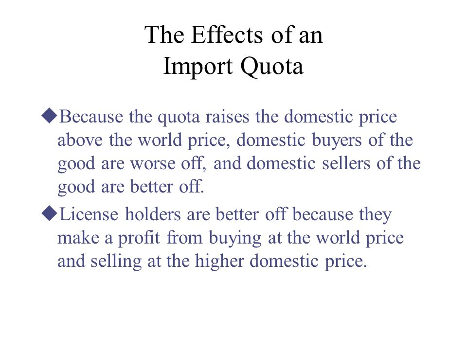 effects of quotas on importing and exporting countrys trade Import quotas, by limiting physical quantities, tend to raise the prices of commodities to which they apply while this is generally, true also of a tariff, there is one important difference in the impact of quotas mostly, the rise in price caused by a tariff is limited to the amount of the duty .
