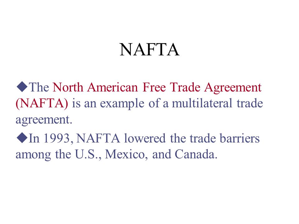 NAFTA The North American Free Trade Agreement (NAFTA) is an example of a multilateral trade agreement.