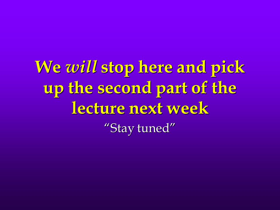 We will stop here and pick up the second part of the lecture next week