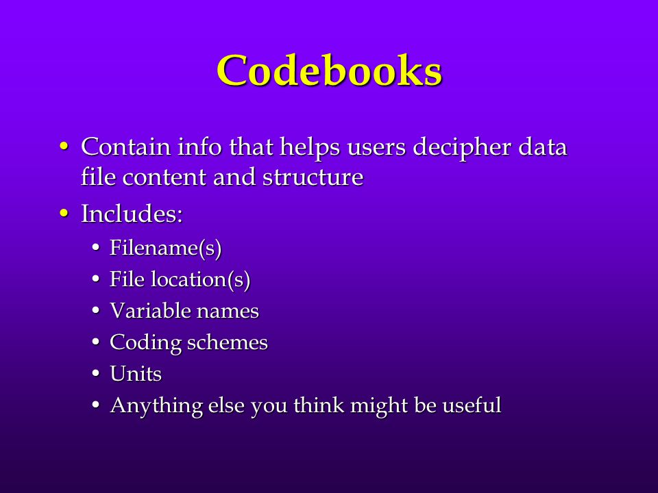 Codebooks Contain info that helps users decipher data file content and structure. Includes: Filename(s)