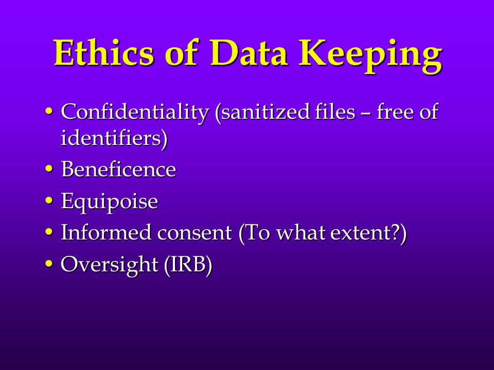 Ethics of Data Keeping Confidentiality (sanitized files – free of identifiers) Beneficence. Equipoise.