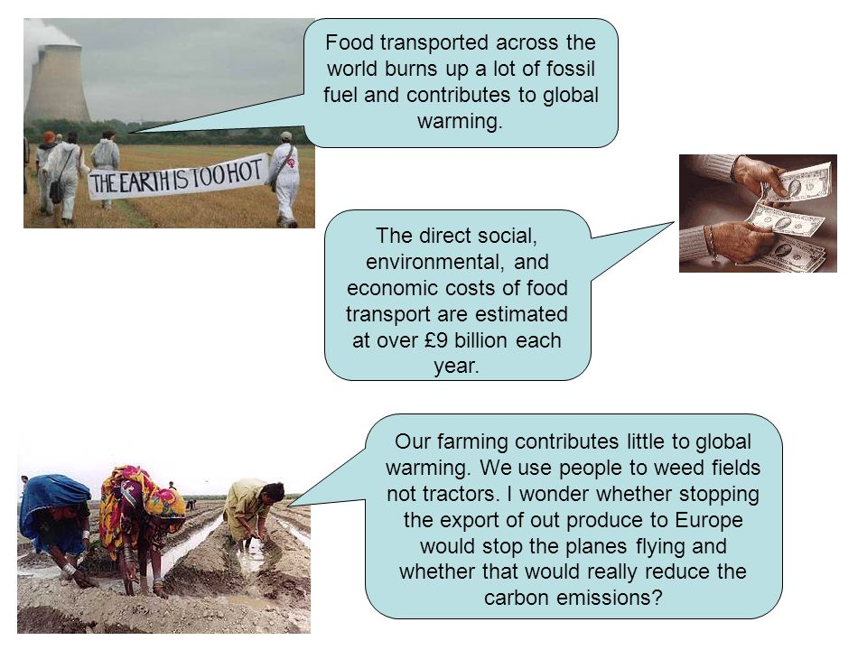 Food transported across the world burns up a lot of fossil fuel and contributes to global warming.