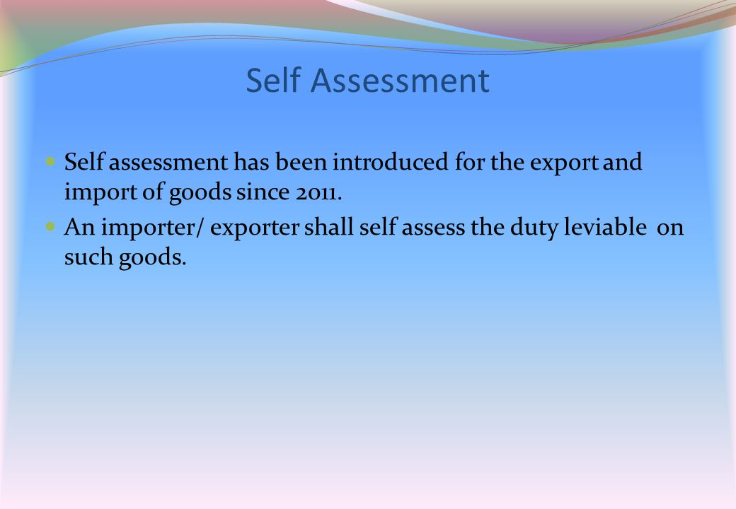 Self Assessment Self assessment has been introduced for the export and import of goods since 2011.