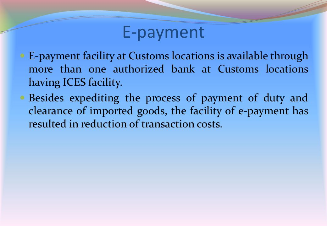 E-payment E-payment facility at Customs locations is available through more than one authorized bank at Customs locations having ICES facility.