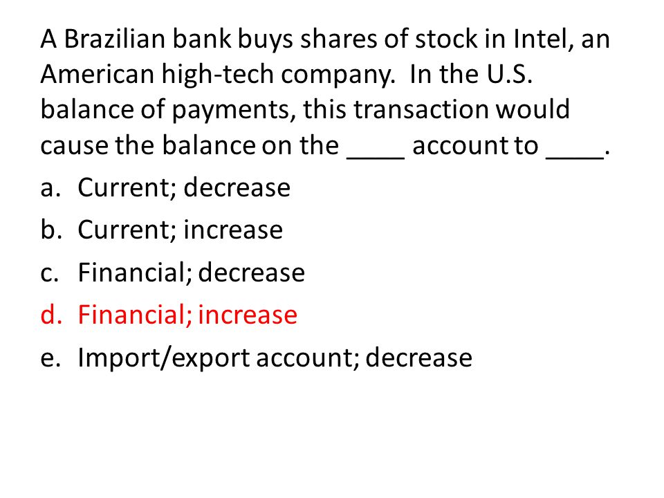A Brazilian bank buys shares of stock in Intel, an American high-tech company. In the U.S. balance of payments, this transaction would cause the balance on the ____ account to ____.