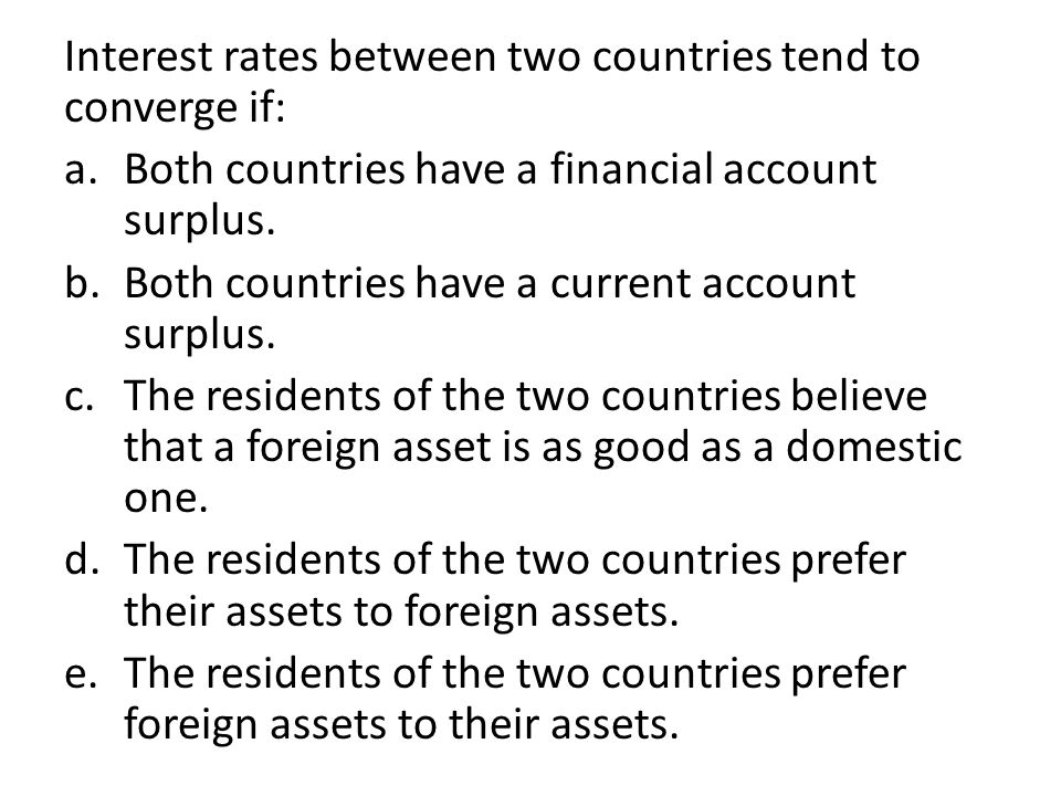 Interest rates between two countries tend to converge if: