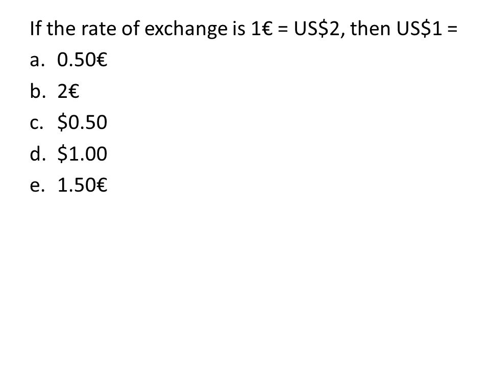If the rate of exchange is 1€ = US$2, then US$1 =
